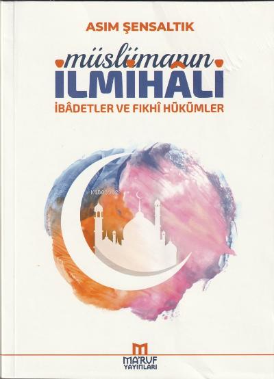 Müslümanın İlmihali;(İbadetler ve Fıkhi Hükümleri)