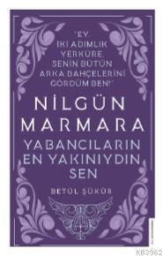 Nilgün Marmara-Yabancıların En Yakını Sendin; Ey İki Adımlık Yerküre, Senin Bütün Arka Bahçelerini Gördüm Ben!