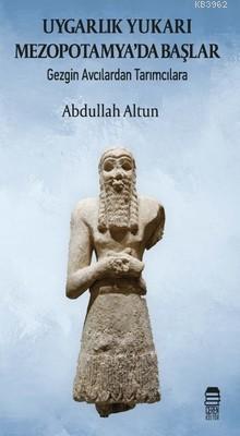 Uygarlık Yukarı Mezopotamya'da Başlar; Gezgin Avcılardan Tarımcılara