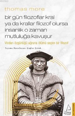 Thomas More-Bir Gün Filozoflar Kral ya da Krallar Filozof Olursa İnsanlık O Zaman. Mutluluğa Kavuşur; Vicdan Özgürlüğü Uğruna Ölümü Seçen Bir Filozof