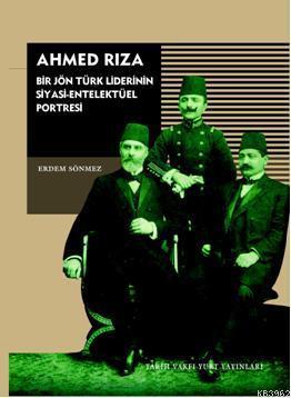 Ahmed Rıza; Bir Jön Türk Liderinin Siyasi-Entelektüel Portresi